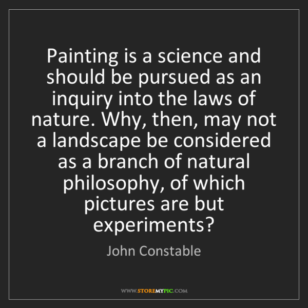 John Constable: Painting is a science and should be pursued as an inquiry...