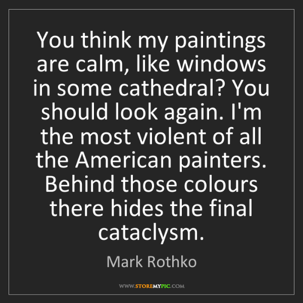 Mark Rothko: You think my paintings are calm, like windows in some...