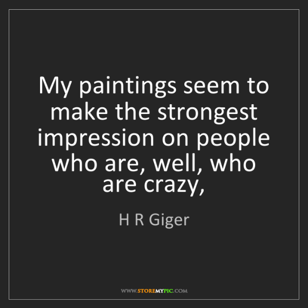 H R Giger: My paintings seem to make the strongest impression on...