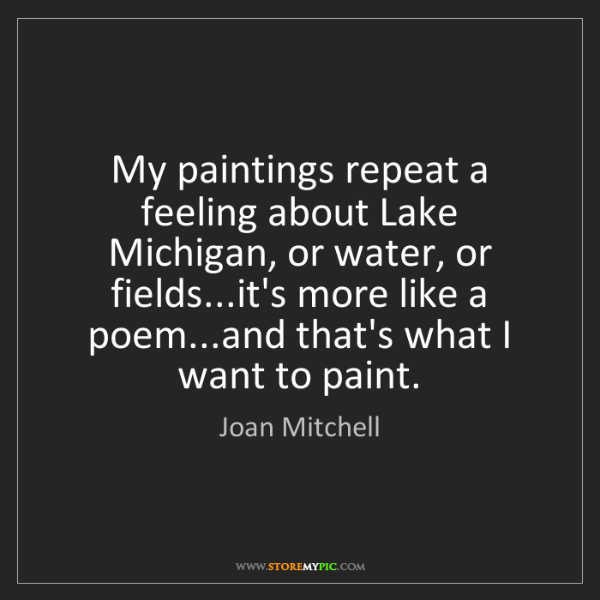 Joan Mitchell: My paintings repeat a feeling about Lake Michigan, or...