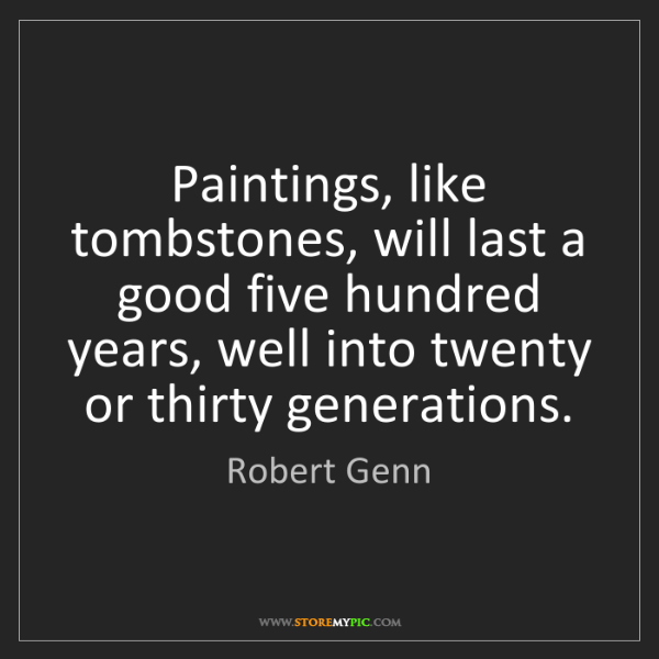 Robert Genn: Paintings, like tombstones, will last a good five hundred...