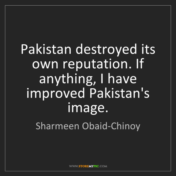 Sharmeen Obaid-Chinoy: Pakistan destroyed its own reputation. If anything, I...