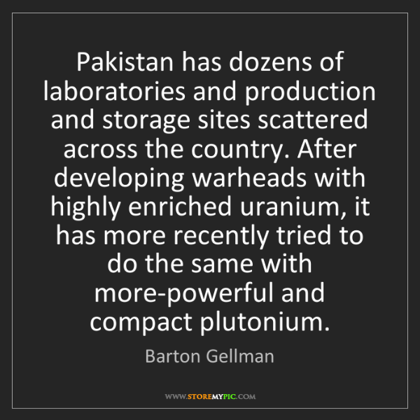 Barton Gellman: Pakistan has dozens of laboratories and production and...