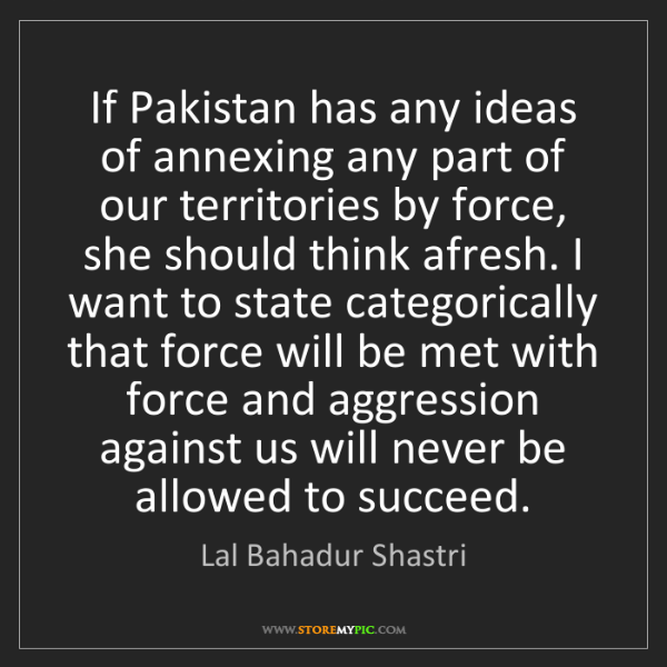 Lal Bahadur Shastri: If Pakistan has any ideas of annexing any part of our...