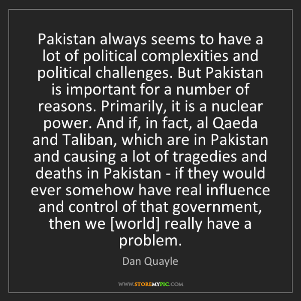 Dan Quayle: Pakistan always seems to have a lot of political complexities...