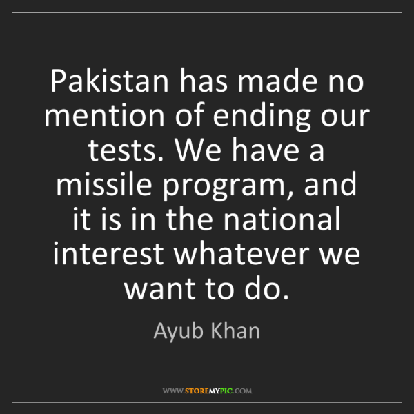 Ayub Khan: Pakistan has made no mention of ending our tests. We...