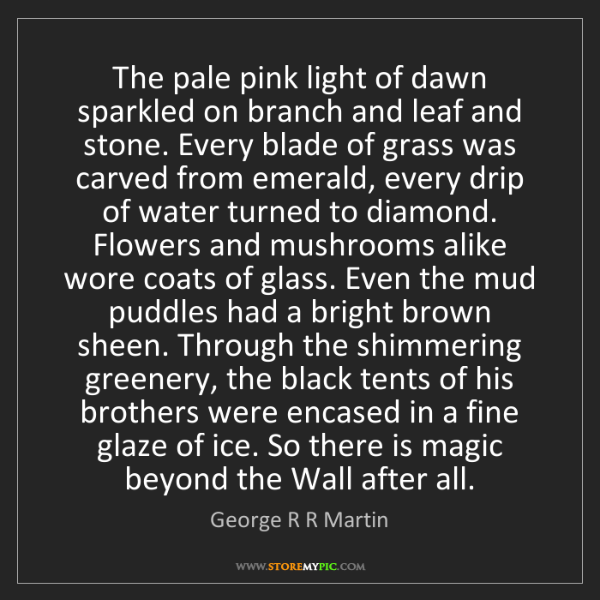 George R R Martin: The pale pink light of dawn sparkled on branch and leaf...