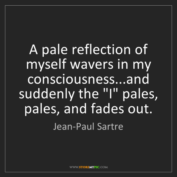 Jean-Paul Sartre: A pale reflection of myself wavers in my consciousness...and...