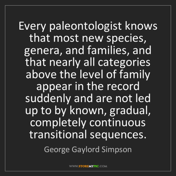 George Gaylord Simpson: Every paleontologist knows that most new species, genera,...
