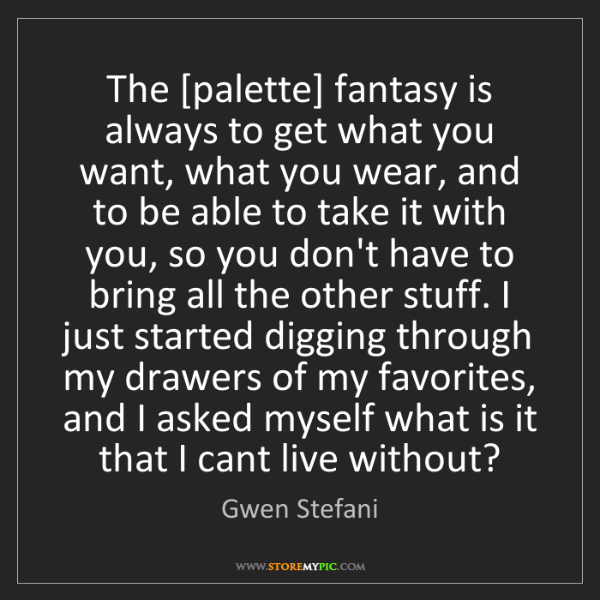 Gwen Stefani: The [palette] fantasy is always to get what you want,...