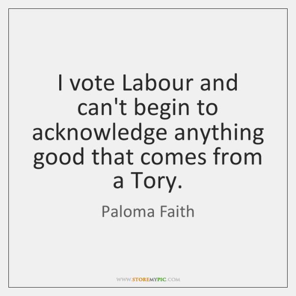 I vote Labour and can't begin to acknowledge anything good that comes ...