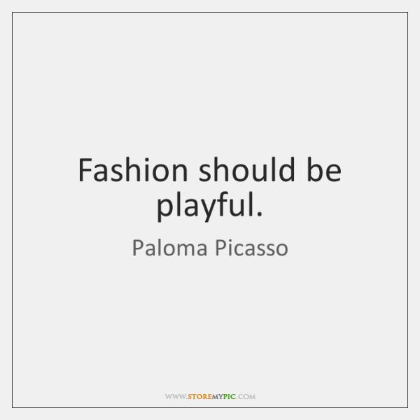 Fashion should be playful.