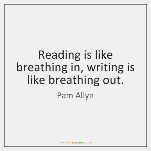 Reading is like breathing in, writing is like breathing out.