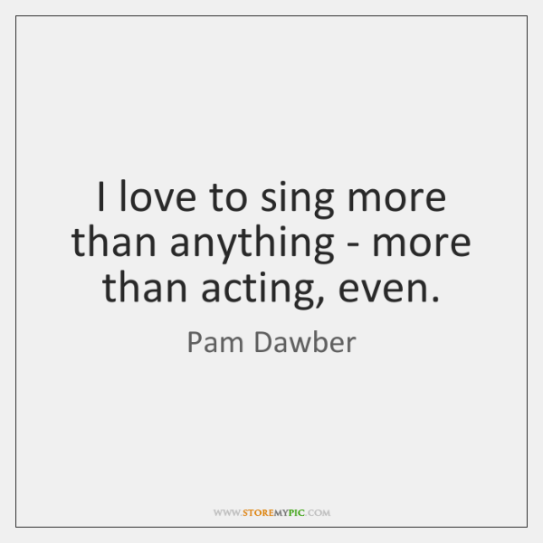 I love to sing more than anything - more than acting, even.