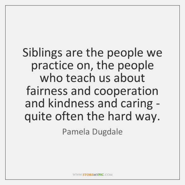 Siblings are the people we practice on, the people who teach us ...