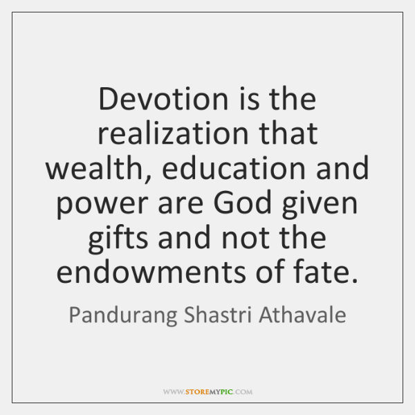 Devotion is the realization that wealth, education and power are God given ...