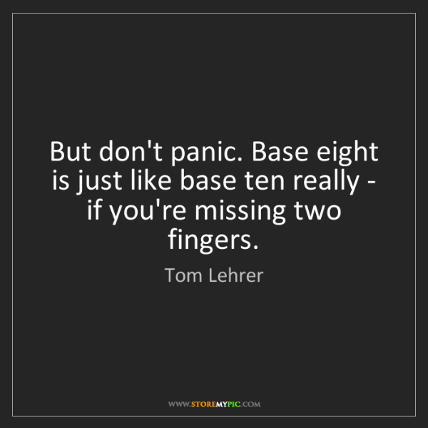 Tom Lehrer: But don't panic. Base eight is just like base ten really...