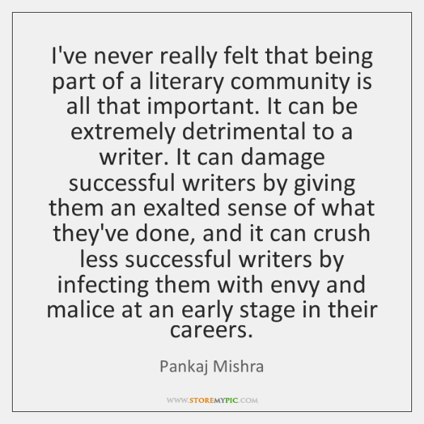 I've never really felt that being part of a literary community is ...