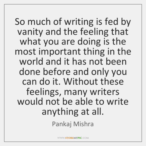 So much of writing is fed by vanity and the feeling that ...