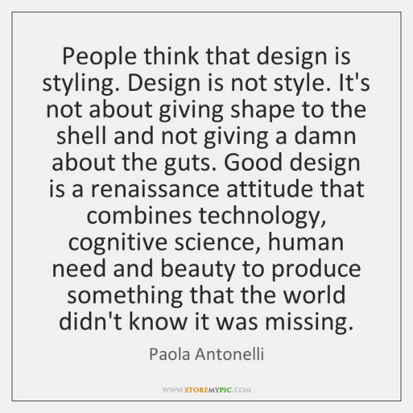 People think that design is styling. Design is not style. It's not ...