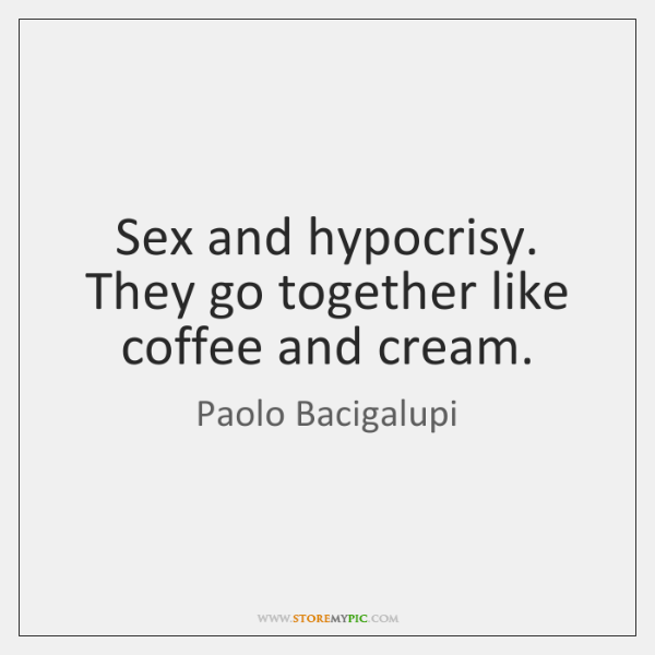 Sex and hypocrisy. They go together like coffee and cream.