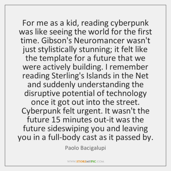 For me as a kid, reading cyberpunk was like seeing the world ...