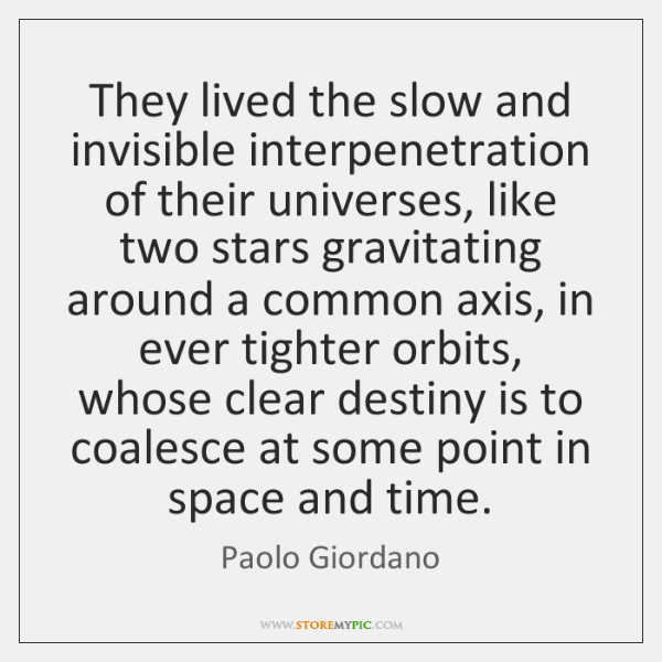They lived the slow and invisible interpenetration of their universes, like two ...