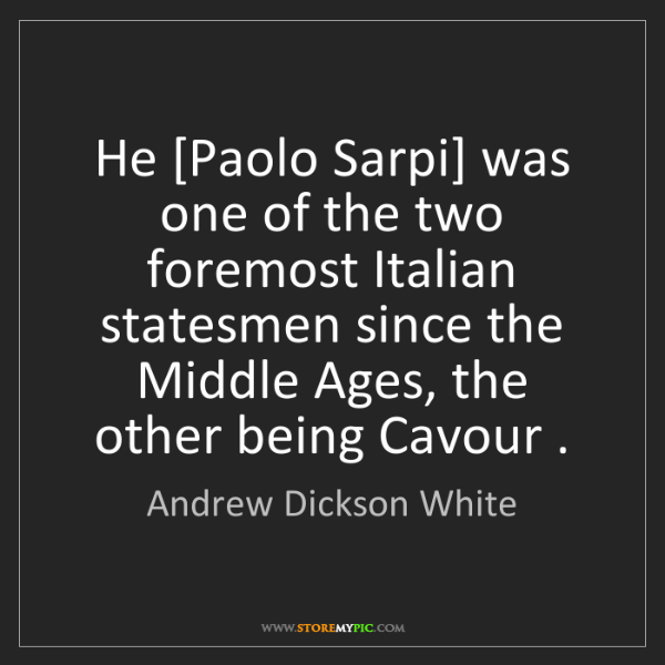 Andrew Dickson White: He [Paolo Sarpi] was one of the two foremost Italian...