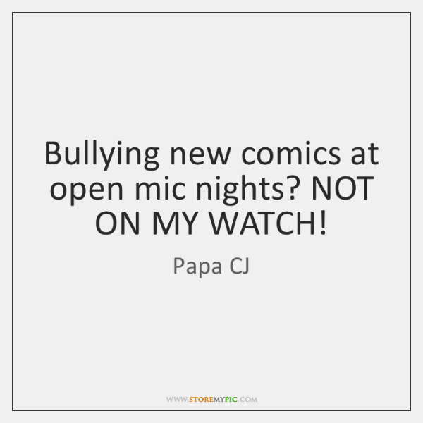 Bullying new comics at open mic nights? NOT ON MY WATCH!