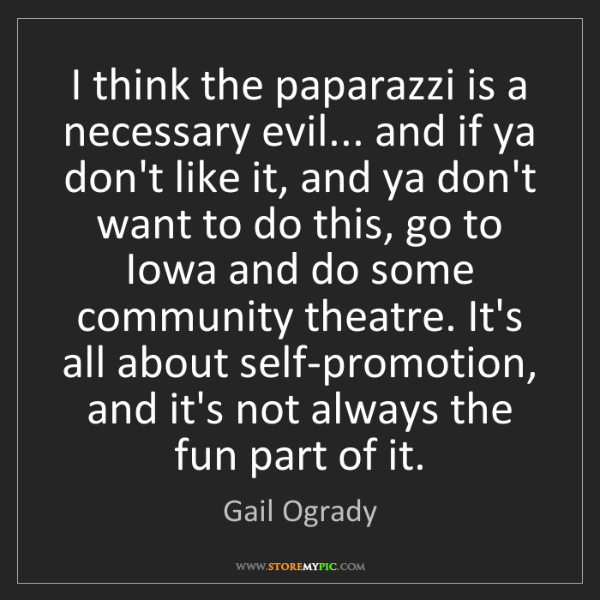 Gail Ogrady: I think the paparazzi is a necessary evil... and if ya...