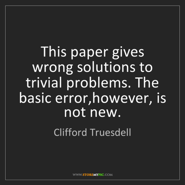 Clifford Truesdell: This paper gives wrong solutions to trivial problems....