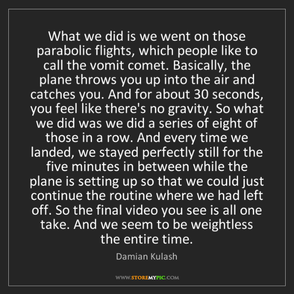 Damian Kulash: What we did is we went on those parabolic flights, which...