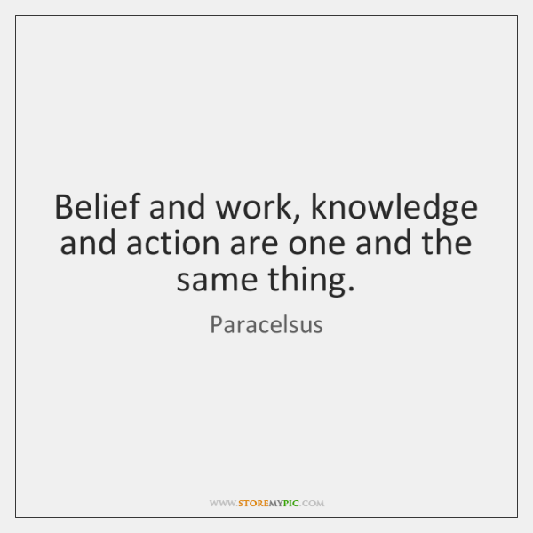 Belief and work, knowledge and action are one and the same thing.