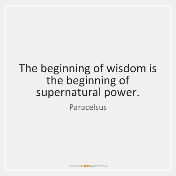 The beginning of wisdom is the beginning of supernatural power.