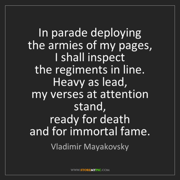 Vladimir Mayakovsky: In parade deploying   the armies of my pages,   I shall...