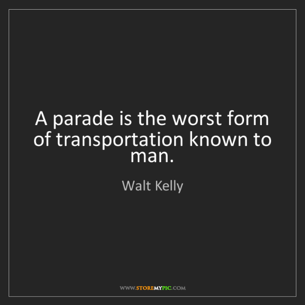 Walt Kelly: A parade is the worst form of transportation known to...