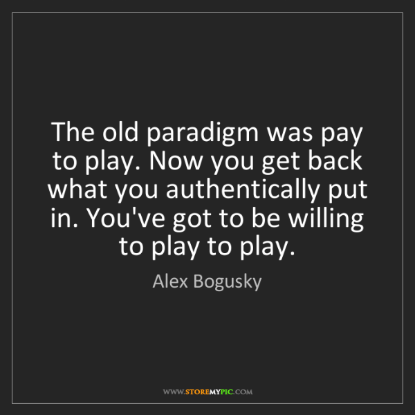 Alex Bogusky: The old paradigm was pay to play. Now you get back what...