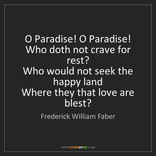 Frederick William Faber: O Paradise! O Paradise!   Who doth not crave for rest?...