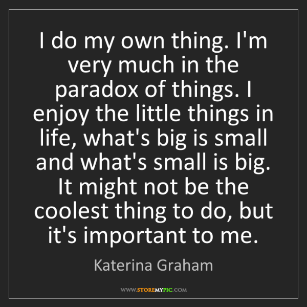 Katerina Graham: I do my own thing. I'm very much in the paradox of things....