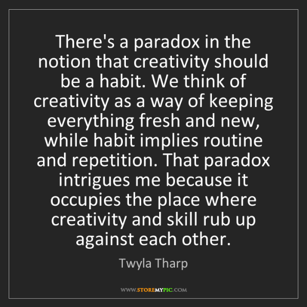 Twyla Tharp: There's a paradox in the notion that creativity should...