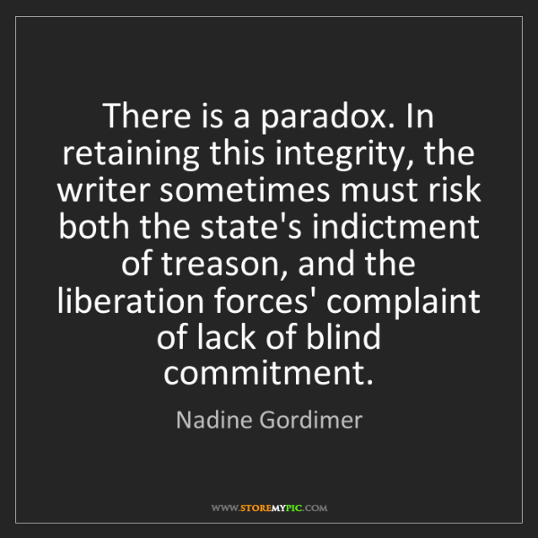 Nadine Gordimer: There is a paradox. In retaining this integrity, the...