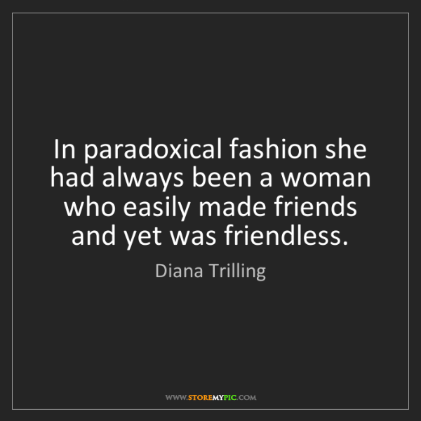 Diana Trilling: In paradoxical fashion she had always been a woman who...