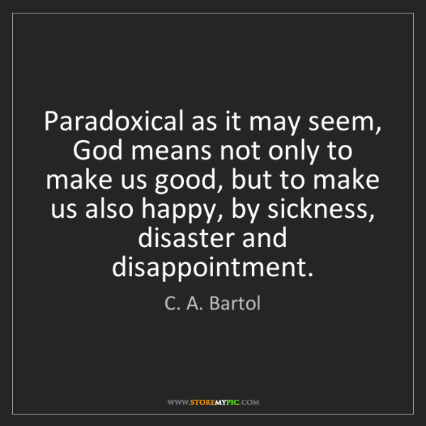 C. A. Bartol: Paradoxical as it may seem, God means not only to make...