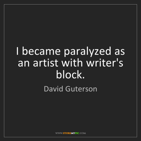 David Guterson: I became paralyzed as an artist with writer's block.