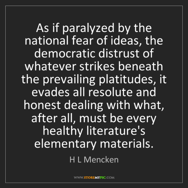 H L Mencken: As if paralyzed by the national fear of ideas, the democratic...