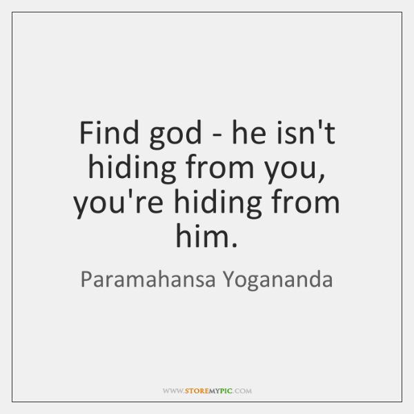 Find god - he isn't hiding from you, you're hiding from him.