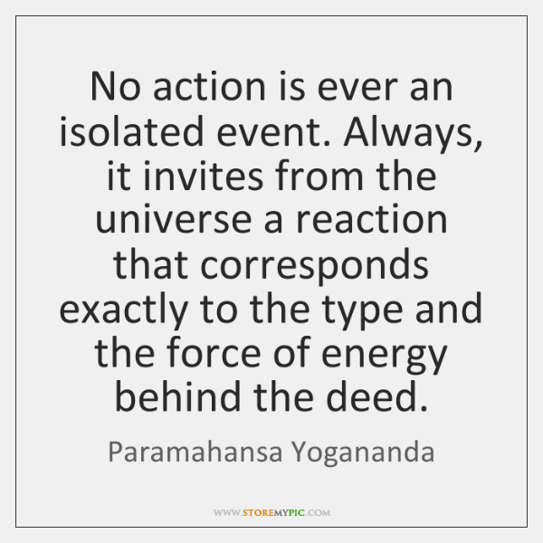 No action is ever an isolated event. Always, it invites from the ...