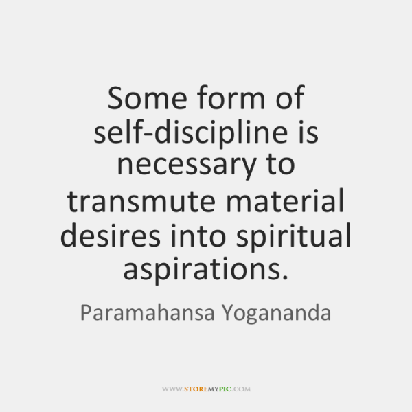 Some form of self-discipline is necessary to transmute material desires into spiritual ...
