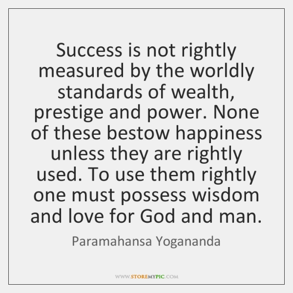 Success is not rightly measured by the worldly standards of wealth, prestige ...