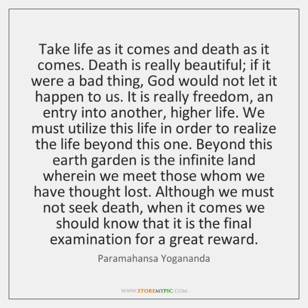 Take life as it comes and death as it comes. Death is ...